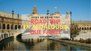 Road-trip en Andalousie, que faire ?
